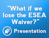 """What if we lose the ESEA Waiver?"" Presentation"